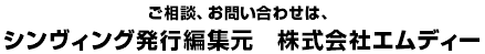 ご相談、お問い合わせは、シンヴィング発行編集元 株式会社エムディー